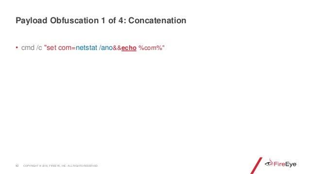 "• cmd /c ""set com=netstat /ano&&echo %com%"" 92 Payload Obfuscation 1 of 4: Concatenation COPYRIGHT © 2018, FIREEYE, INC. A..."