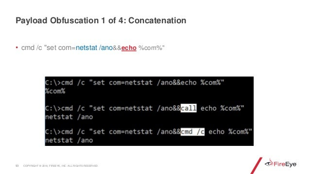 "• cmd /c ""set com=netstat /ano&&echo %com%"" 93 Payload Obfuscation 1 of 4: Concatenation COPYRIGHT © 2018, FIREEYE, INC. A..."