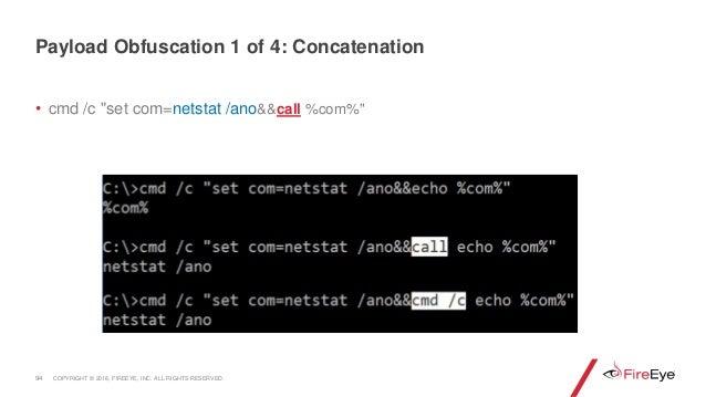 "• cmd /c ""set com=netstat /ano&&call %com%"" 94 Payload Obfuscation 1 of 4: Concatenation COPYRIGHT © 2018, FIREEYE, INC. A..."