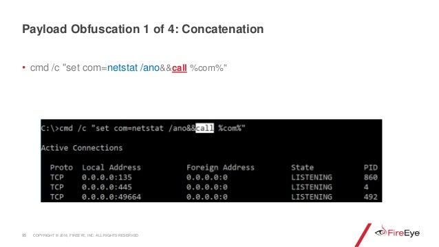 "• cmd /c ""set com=netstat /ano&&call %com%"" 95 Payload Obfuscation 1 of 4: Concatenation COPYRIGHT © 2018, FIREEYE, INC. A..."