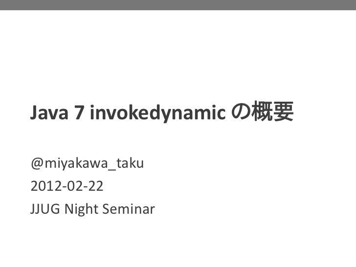 Java 7 invokedynamic の概要@miyakawa_taku2012-02-22JJUG Night Seminar