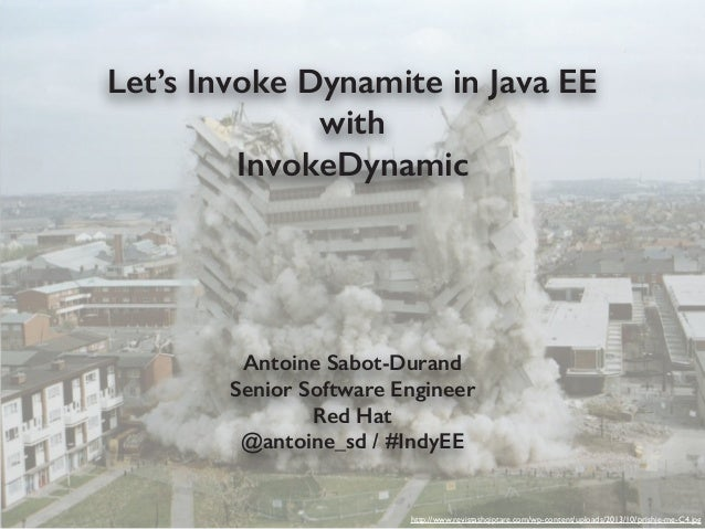 Let's Invoke Dynamite in Java EE with InvokeDynamic Antoine Sabot-Durand Senior Software Engineer Red Hat @antoine_sd / #I...