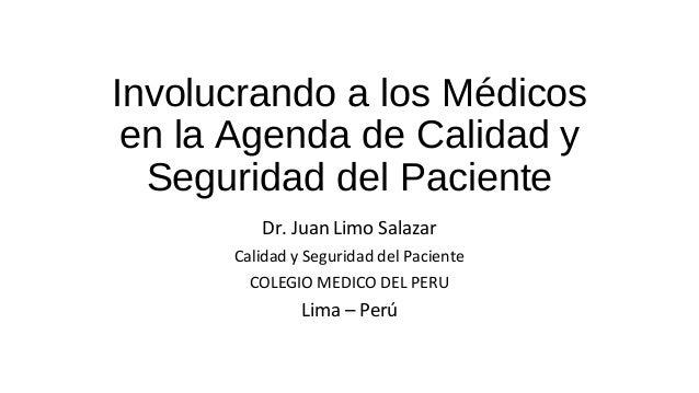 Involucrando a los Médicos  en la Agenda de Calidad y  Seguridad del Paciente  Dr. Juan Limo Salazar  Calidad y Seguridad ...