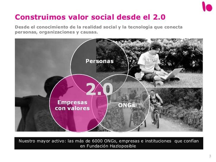 Construimos valor social desde el 2.0 Desde el conocimiento de la realidad social y la tecnología que conecta personas, or...