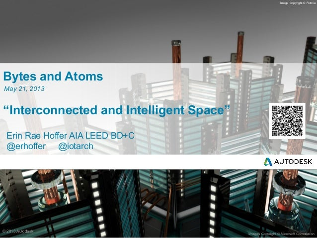 "© 2013 Autodesk Images Copyright © Microsoft Corporation Image Copyright © Fotolia Bytes and Atoms ""Interconnected and Int..."