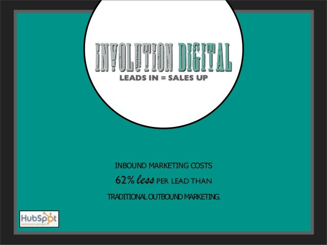 LEADS IN = SALES UP  INBOUND MARKETING COSTS  62% less PER LEAD THANTRADITIONAL OUTBOUND MARKETING.