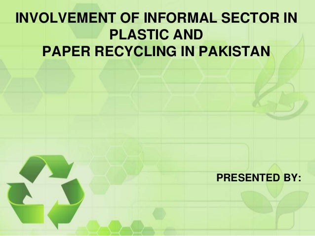 INVOLVEMENT OF INFORMAL SECTOR IN          PLASTIC AND   PAPER RECYCLING IN PAKISTAN                       PRESENTED BY: