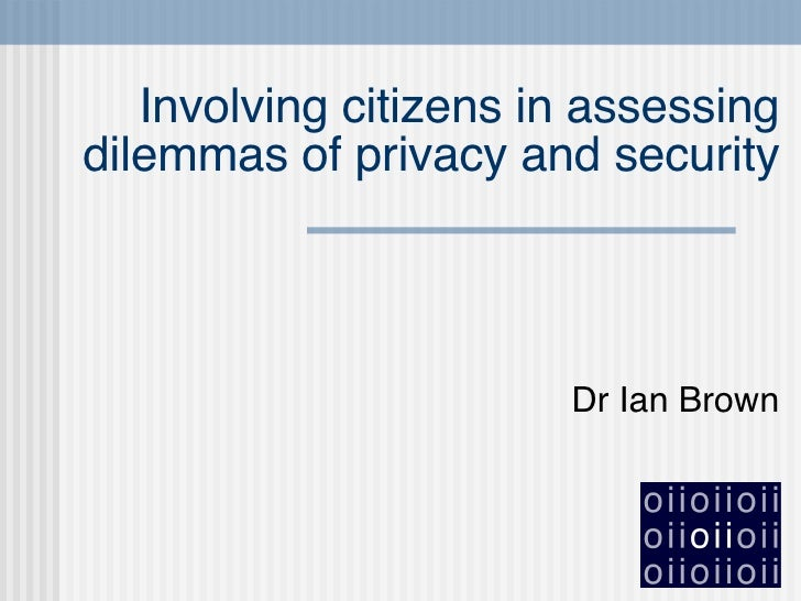 Involving citizens in assessing dilemmas of privacy and security Dr Ian Brown
