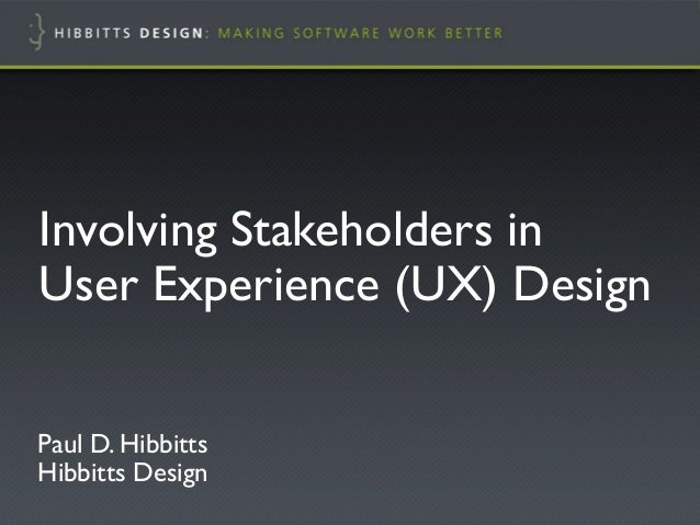 "Involving Stakeholders in!User Experience (UX) Design""Paul D. Hibbitts!Hibbitts Design"""