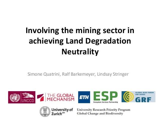 Involving the mining sector in achieving Land Degradation Neutrality Simone Quatrini, Ralf Barkemeyer, Lindsay Stringer