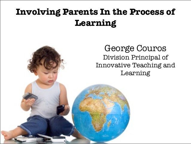 Involving Parents In the Process of Learning George Couros Division Principal of Innovative Teaching and Learning
