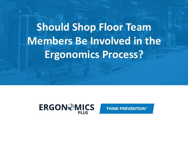 Should Shop Floor Team Members Be Involved in the Ergonomics Process?
