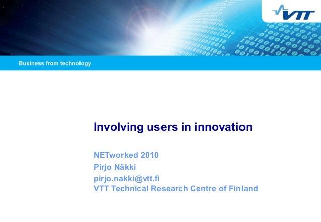 Involving users in innovation NETworked 2010 Pirjo Näkki pirjo.nakki@vtt.fi VTT Technical Research Centre of Finland