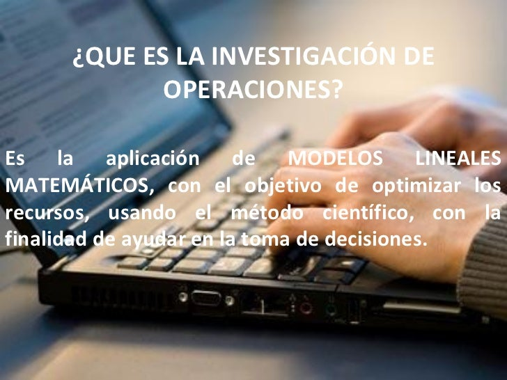 ¿QUE ES LA INVESTIGACIÓN DE             OPERACIONES?Es la aplicación de MODELOS LINEALESMATEMÁTICOS, con el objetivo de op...