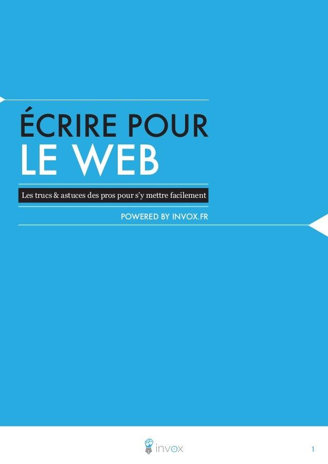 1 ÉCRIRE POUR LE WEB POWERED BY INVOX.FR Les trucs & astuces des pros pour s'y mettre facilement