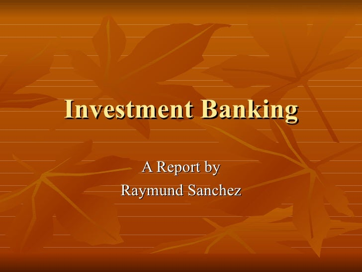 Investment Banking A Report by Raymund Sanchez
