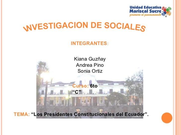 """INVESTIGACION DE SOCIALES Kiana Guzñay Andrea Pino Sonia Ortiz TEMA:  """"Los Presidentes Constitucionales del Ecuador"""". Curs..."""