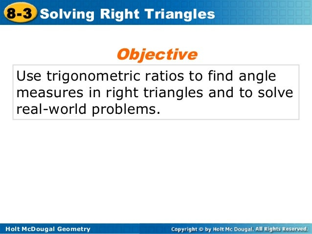 Holt McDougal Geometry 8-3 Solving Right Triangles Use trigonometric ratios to find angle measures in right triangles and ...
