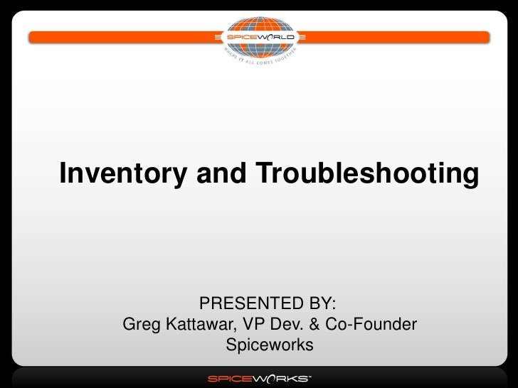 Inventory and Troubleshooting                 PRESENTED BY:     Greg Kattawar, VP Dev. & Co-Founder                 Spicew...
