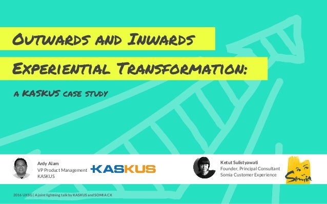 Outwards and Inwards Experiential Transformation: Ardy Alam VP Product Management KASKUS Ketut Sulistyawati Founder, Princ...