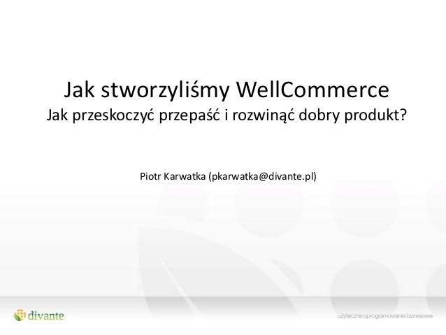 Jak stworzyliśmy WellCommerceJak przeskoczyd przepaśd i rozwinąd dobry produkt?            Piotr Karwatka (pkarwatka@divan...
