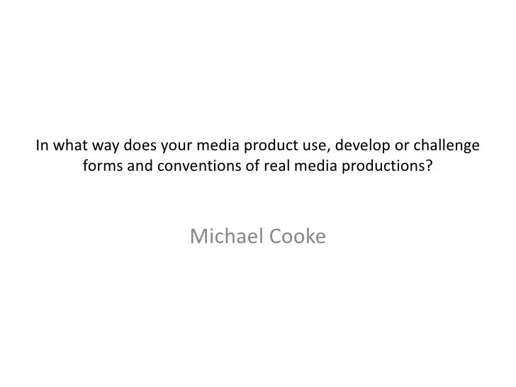 In what way does your media product use, develop or challenge forms and conventions of real media productions?<br />Michae...