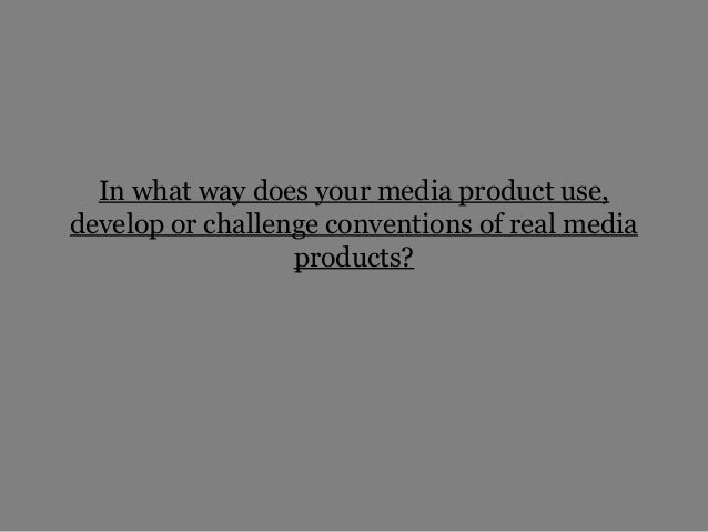 In what way does your media product use,develop or challenge conventions of real media                  products?