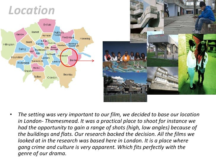 Location• The setting was very important to our film, we decided to base our location  in London- Thamesmead. It was a pra...