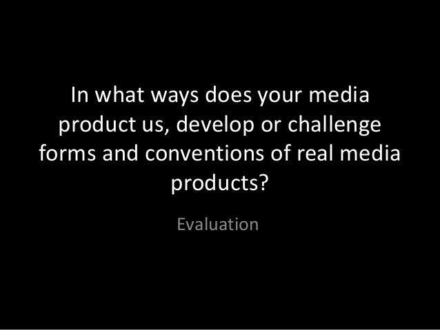In what ways does your media  product us, develop or challengeforms and conventions of real media             products?   ...
