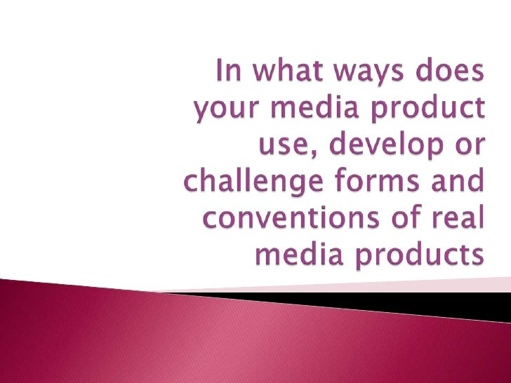 In what ways does your media product use, develop or challenge forms and conventions of real media products <br />