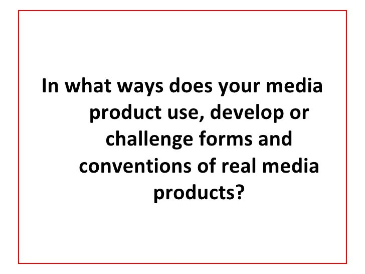 In what ways does your media     product use, develop or       challenge forms and    conventions of real media           ...