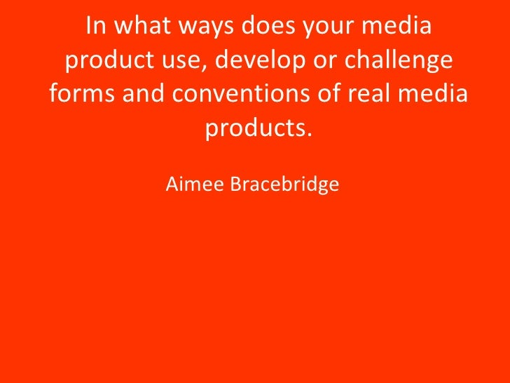 In what ways does your media product use, develop or challengeforms and conventions of real media             products.   ...