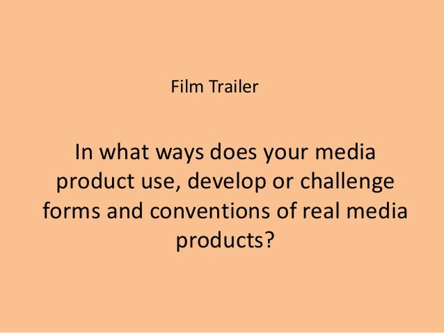 Film Trailer   In what ways does your media product use, develop or challengeforms and conventions of real media          ...