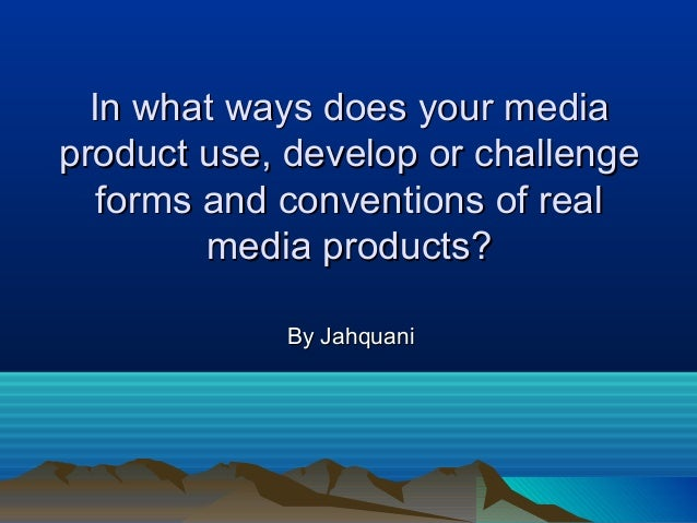 In what ways does your mediaIn what ways does your mediaproduct use, develop or challengeproduct use, develop or challenge...
