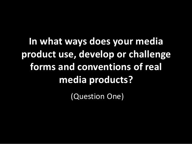In what ways does your media product use, develop or challenge forms and conventions of real media products? (Question One...