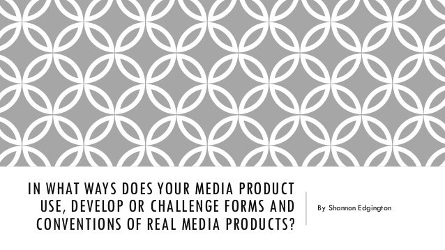 IN WHAT WAYS DOES YOUR MEDIA PRODUCT USE, DEVELOP OR CHALLENGE FORMS AND CONVENTIONS OF REAL MEDIA PRODUCTS? By Shannon Ed...