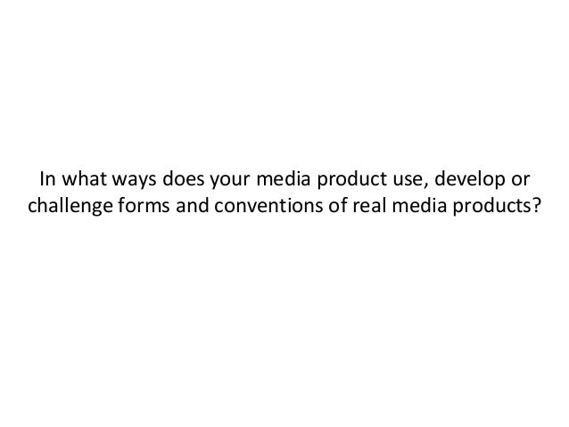 In what ways does your media product use, develop orchallenge forms and conventions of real media products?