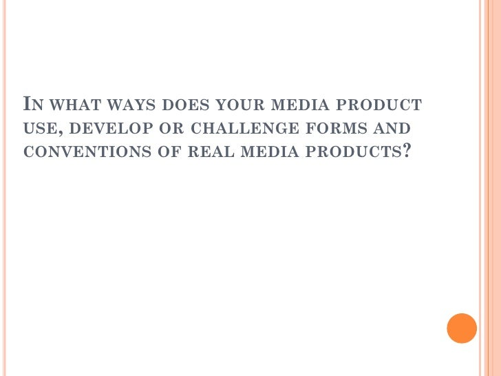 IN WHAT WAYS DOES YOUR MEDIA PRODUCTUSE, DEVELOP OR CHALLENGE FORMS ANDCONVENTIONS OF REAL MEDIA PRODUCTS?