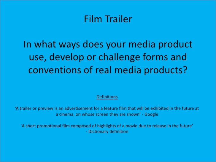Film Trailer    In what ways does your media product     use, develop or challenge forms and     conventions of real media...