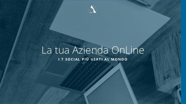 La tua Azienda OnLine I 7 SOCIAL PIÙ USATI AL MONDO