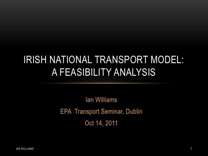 IRISH NATIONAL TRANSPORT MODEL:           A FEASIBILITY ANALYSIS                       Ian Williams               EPA Tran...