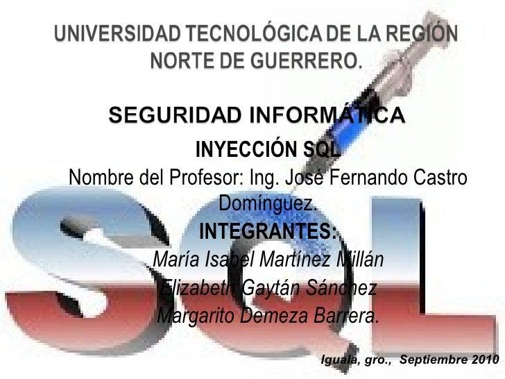 INYECCIÓN SQL Nombre del Profesor: Ing. José Fernando Castro Domínguez. INTEGRANTES: María Isabel Martínez Millán Elizabet...