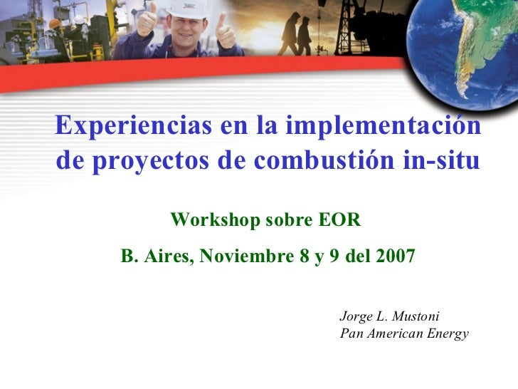 <ul><ul><li>Experiencias en la implementación de proyectos de combustión in-situ </li></ul></ul><ul><ul><li>Workshop sobre...