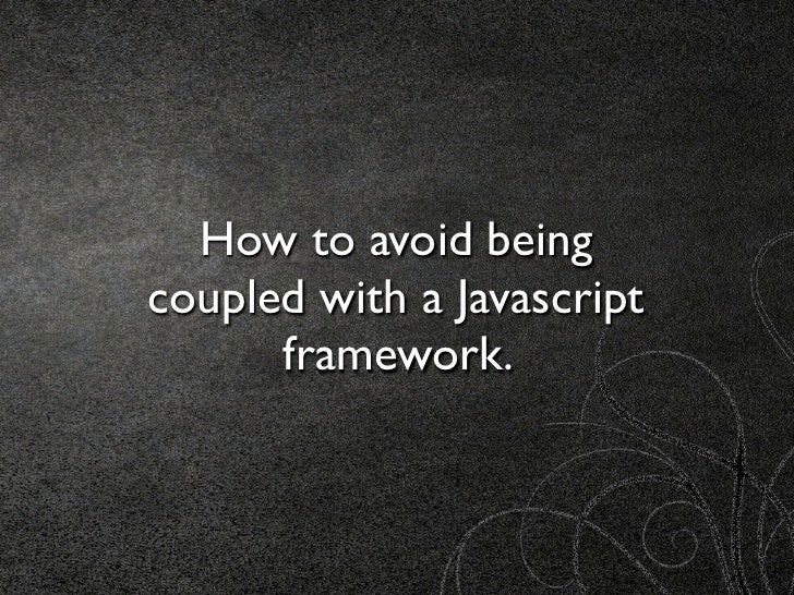 JsDay - It's not you, It's me (or how to avoid being coupled with a Javascript framework) Slide 2