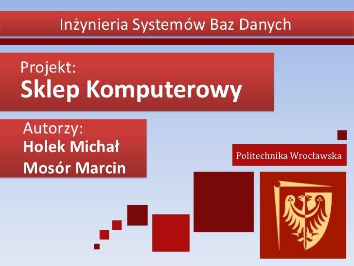 Inżynieria Systemów Baz DanychProjekt:Sklep KomputerowyAutorzy:Holek Michał               Politechnika WrocławskaMosór Mar...