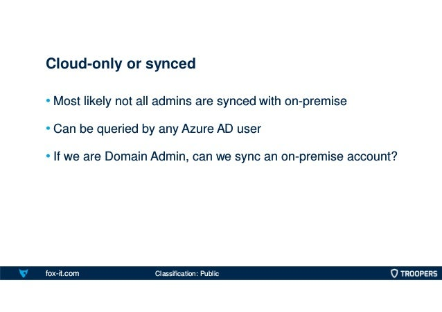 fox-it.com • Most likely not all admins are synced with on-premise • Can be queried by any Azure AD user • If we are Domai...