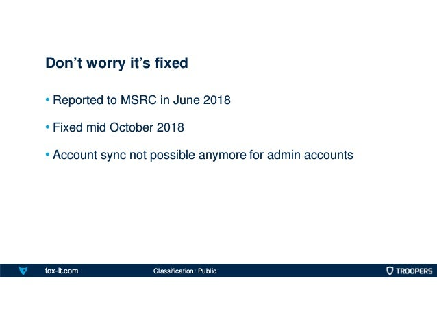 fox-it.com • Reported to MSRC in June 2018 • Fixed mid October 2018 • Account sync not possible anymore for admin accounts...