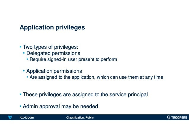 fox-it.com • Two types of privileges: • Delegated permissions • Require signed-in user present to perform • Application pe...