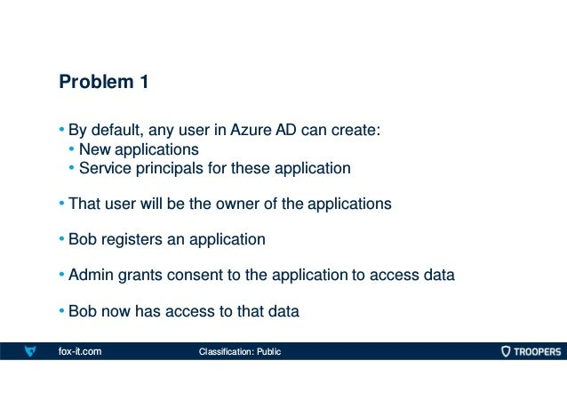 fox-it.com • By default, any user in Azure AD can create: • New applications • Service principals for these application • ...