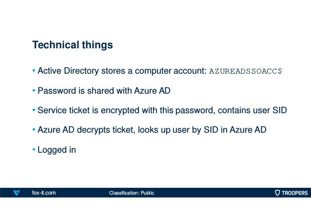 fox-it.com • Active Directory stores a computer account: AZUREADSSOACC$ • Password is shared with Azure AD • Service ticke...